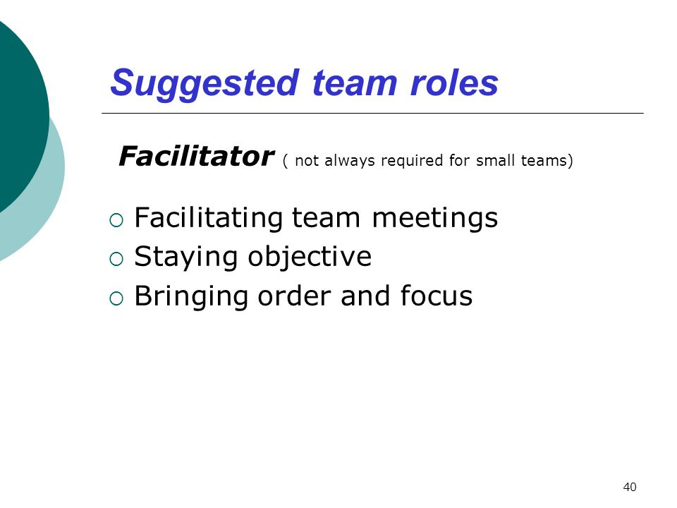 Suggested team roles Facilitator ( not always required for small teams) Facilitating team meetings.