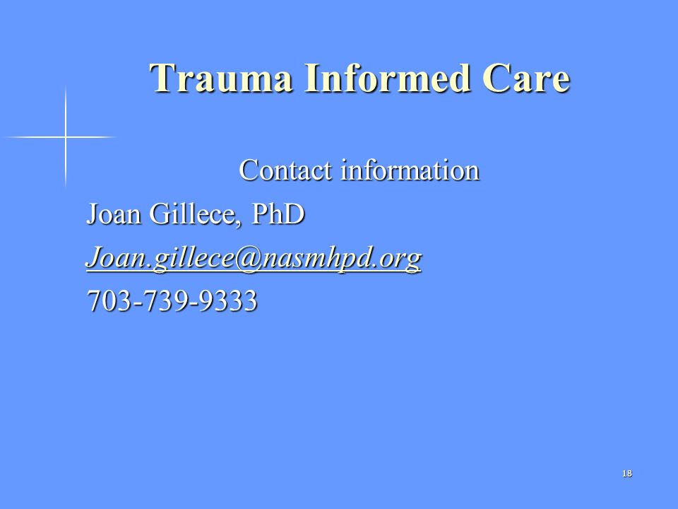 Trauma Informed Care Contact information Joan Gillece, PhD Joan.gillece@nasmhpd.org 703-739-9333