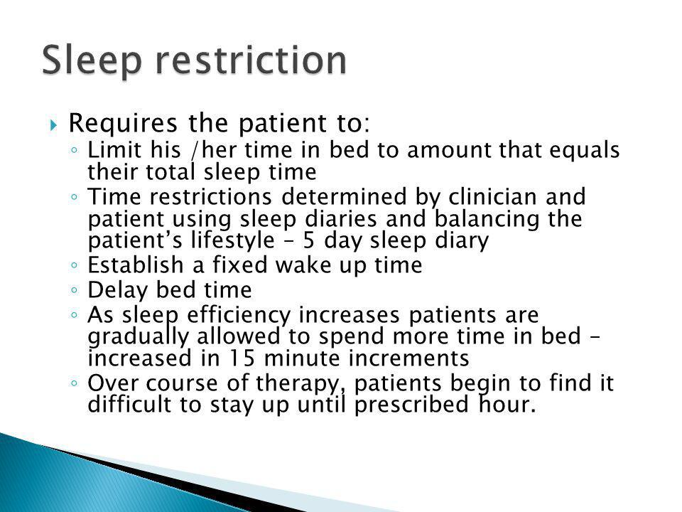 Sleep restriction Requires the patient to: