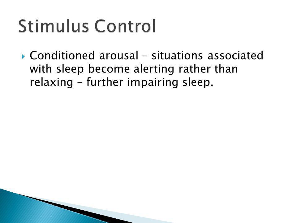 Stimulus Control Conditioned arousal – situations associated with sleep become alerting rather than relaxing – further impairing sleep.