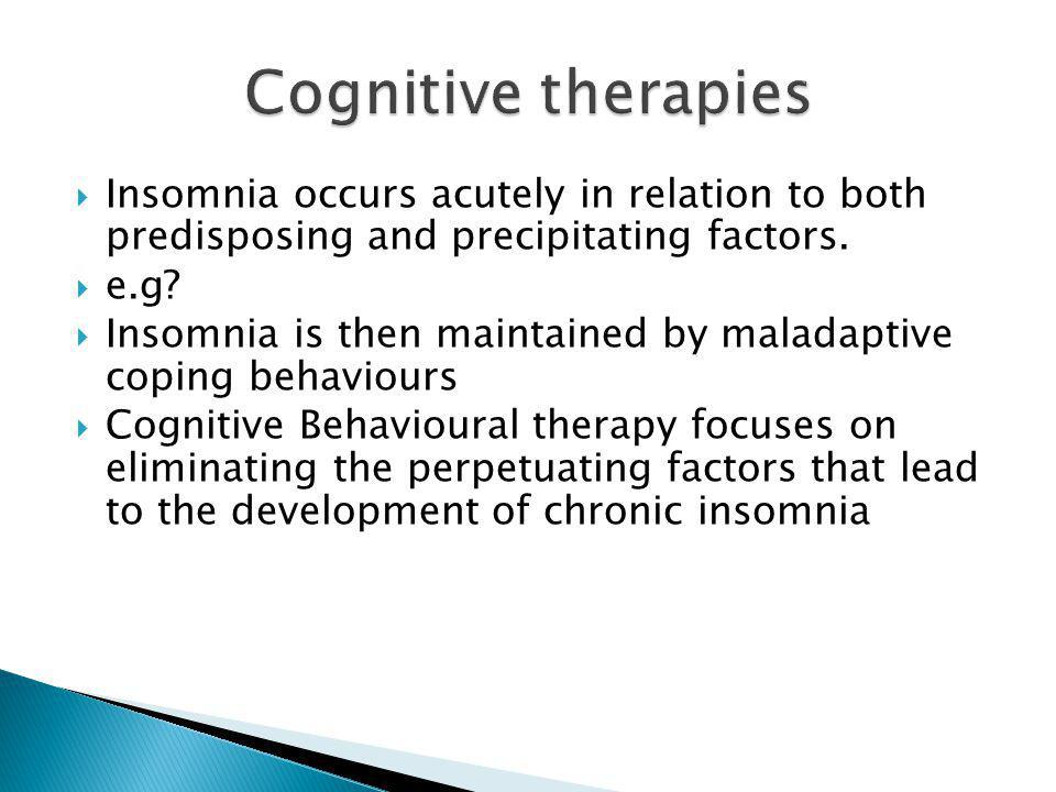 Cognitive therapies Insomnia occurs acutely in relation to both predisposing and precipitating factors.