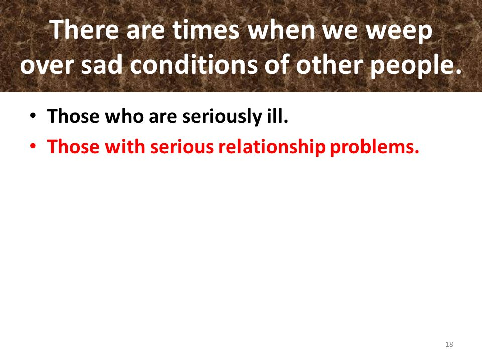 There are times when we weep over sad conditions of other people.