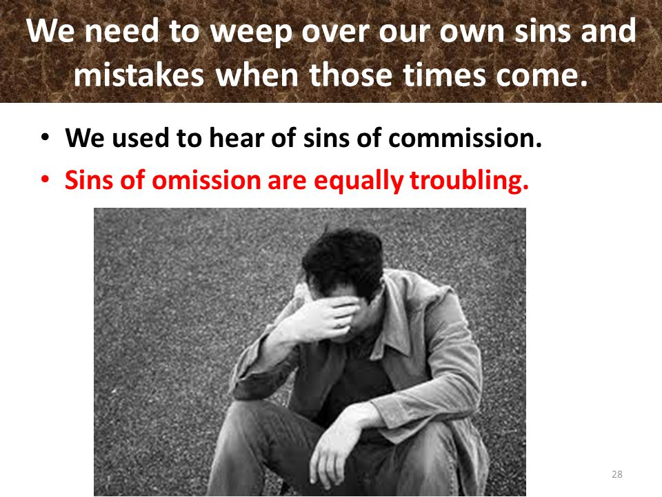 We need to weep over our own sins and mistakes when those times come.