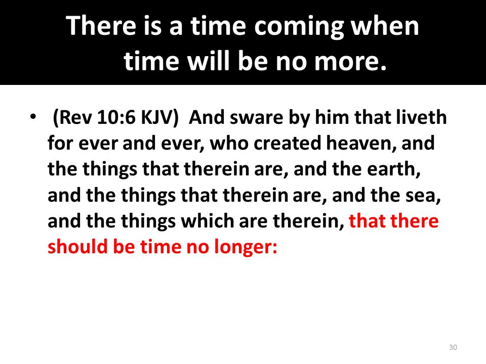 There is a time coming when time will be no more.