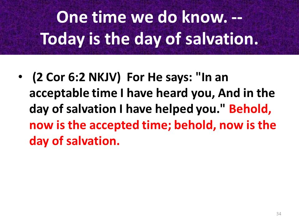 One time we do know. -- Today is the day of salvation.