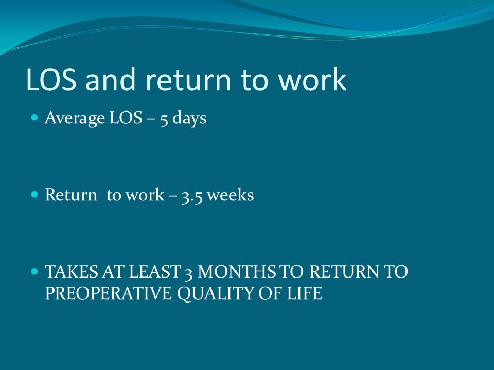 LOS and return to work Average LOS – 5 days Return to work – 3.5 weeks