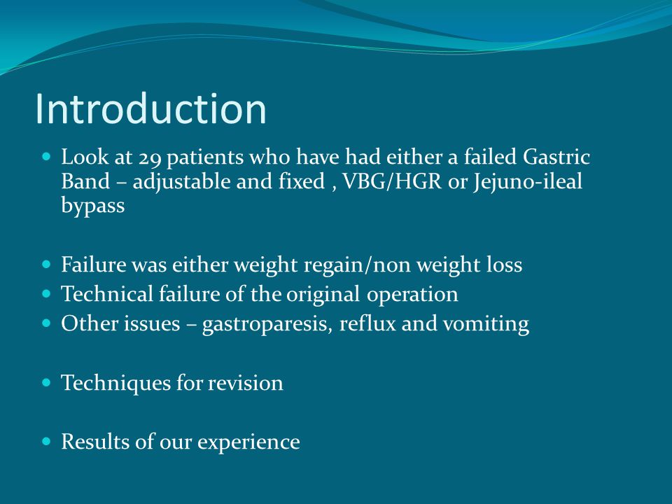 Introduction Look at 29 patients who have had either a failed Gastric Band – adjustable and fixed , VBG/HGR or Jejuno-ileal bypass.