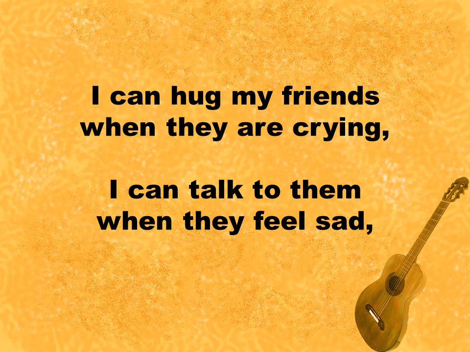 I can hug my friends when they are crying, I can talk to them when they feel sad,