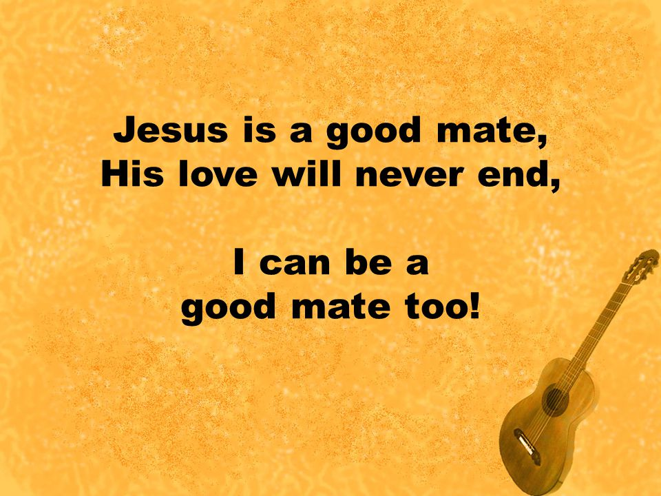 Jesus is a good mate, His love will never end, I can be a good mate too!