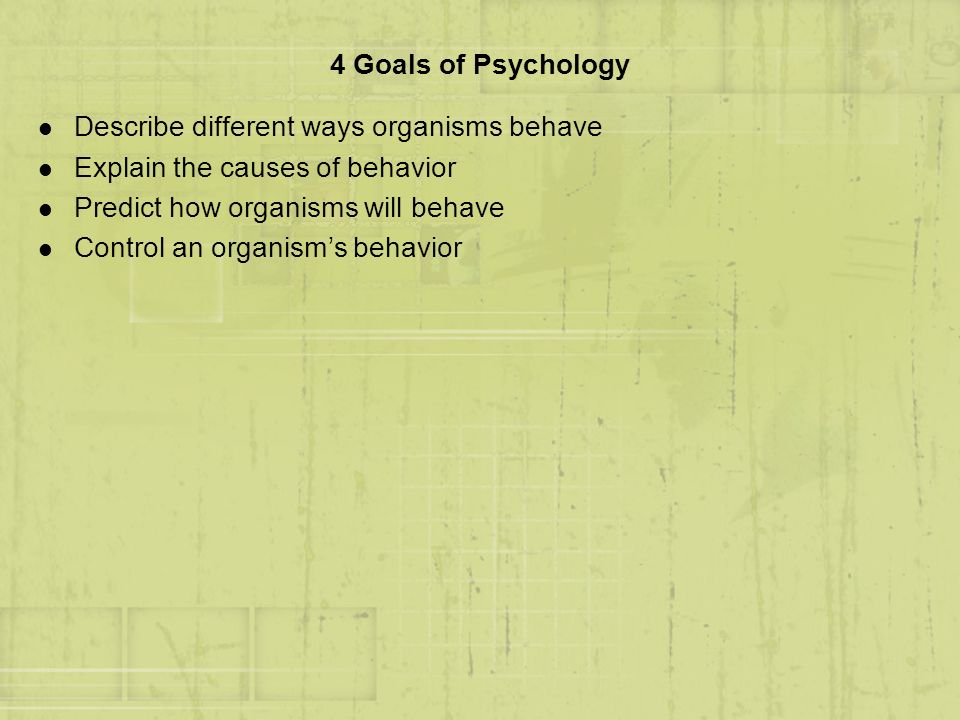 4 Goals of Psychology Describe different ways organisms behave. Explain the causes of behavior. Predict how organisms will behave.
