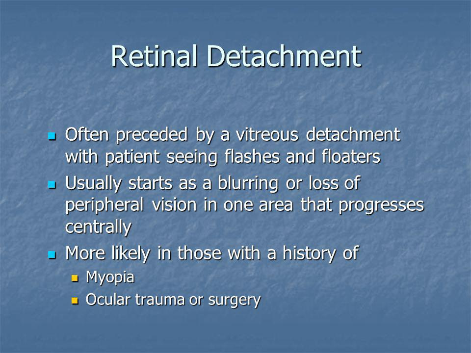 Retinal Detachment Often preceded by a vitreous detachment with patient seeing flashes and floaters.