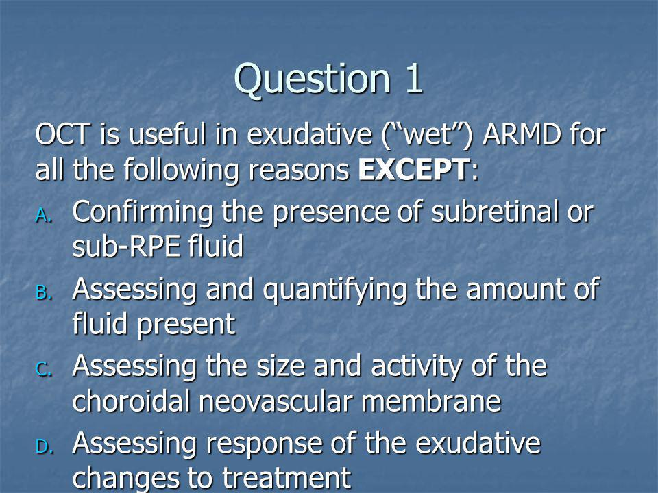Question 1 OCT is useful in exudative ( wet ) ARMD for all the following reasons EXCEPT: Confirming the presence of subretinal or sub-RPE fluid.