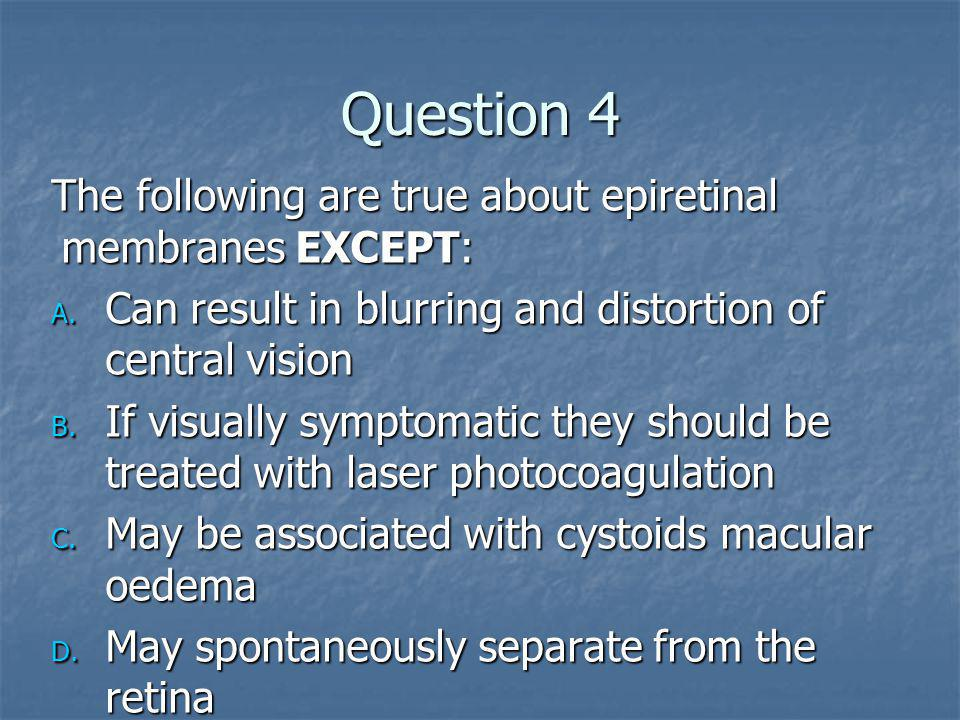 Question 4 The following are true about epiretinal membranes EXCEPT: