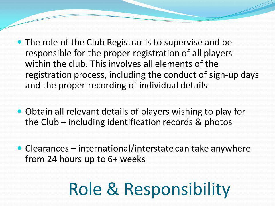 The role of the Club Registrar is to supervise and be responsible for the proper registration of all players within the club. This involves all elements of the registration process, including the conduct of sign-up days and the proper recording of individual details