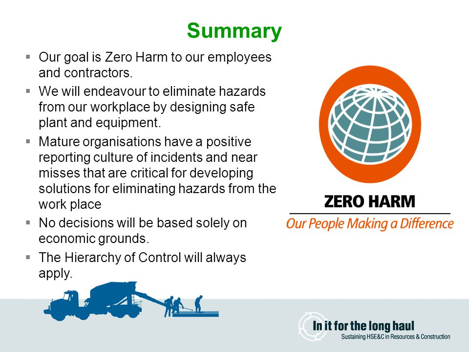 Summary Our goal is Zero Harm to our employees and contractors.