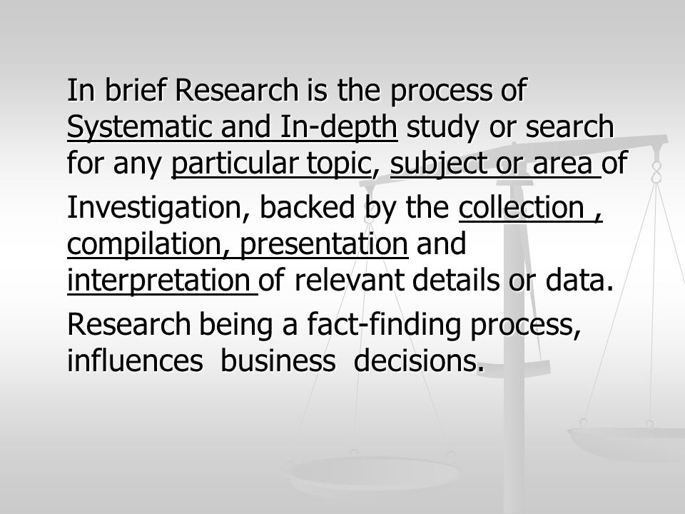In brief Research is the process of Systematic and In-depth study or search for any particular topic, subject or area of