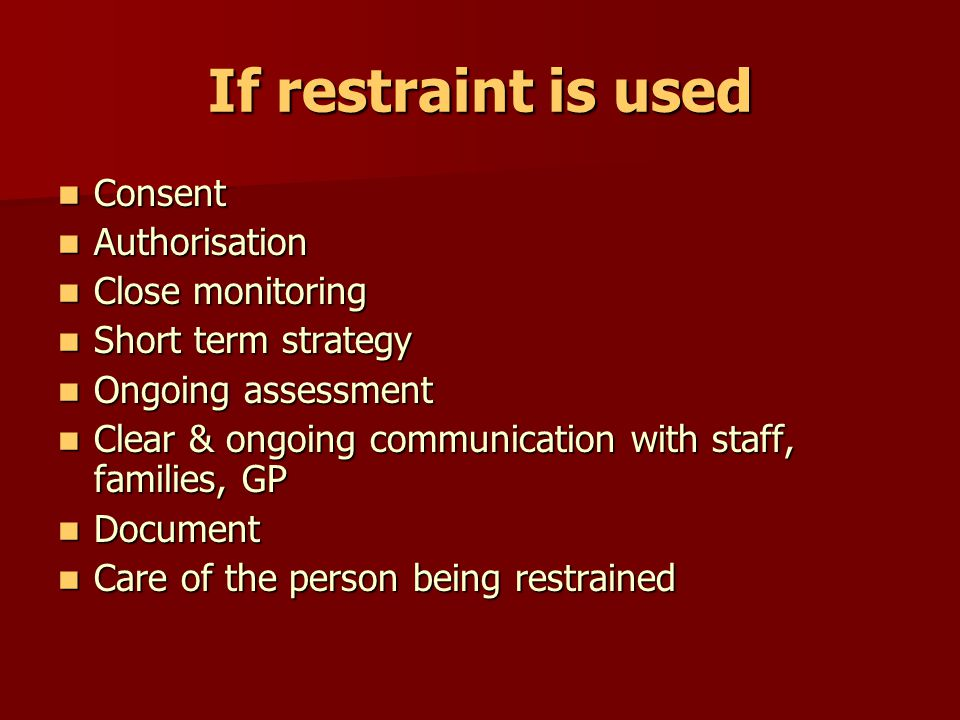 If restraint is used Consent Authorisation Close monitoring