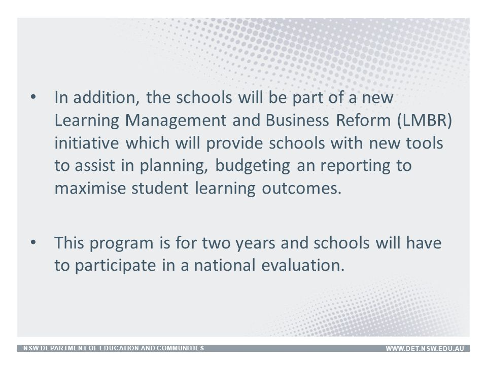 In addition, the schools will be part of a new Learning Management and Business Reform (LMBR) initiative which will provide schools with new tools to assist in planning, budgeting an reporting to maximise student learning outcomes.