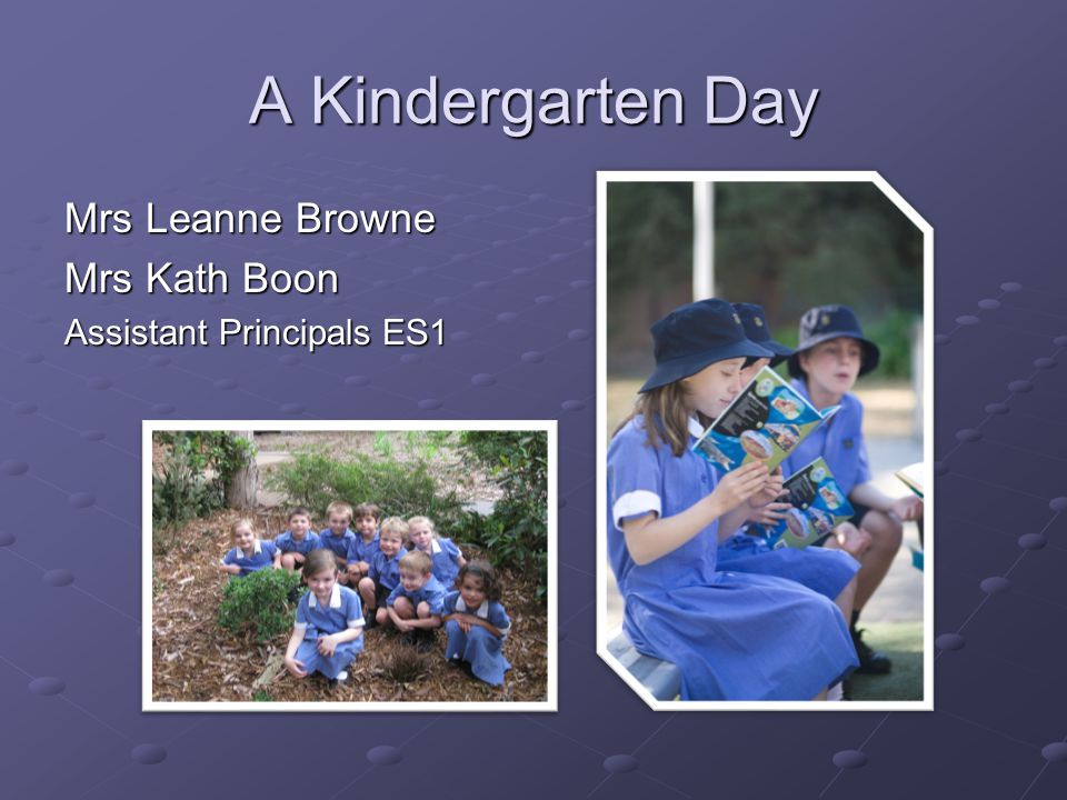 A Kindergarten Day Mrs Leanne Browne Mrs Kath Boon