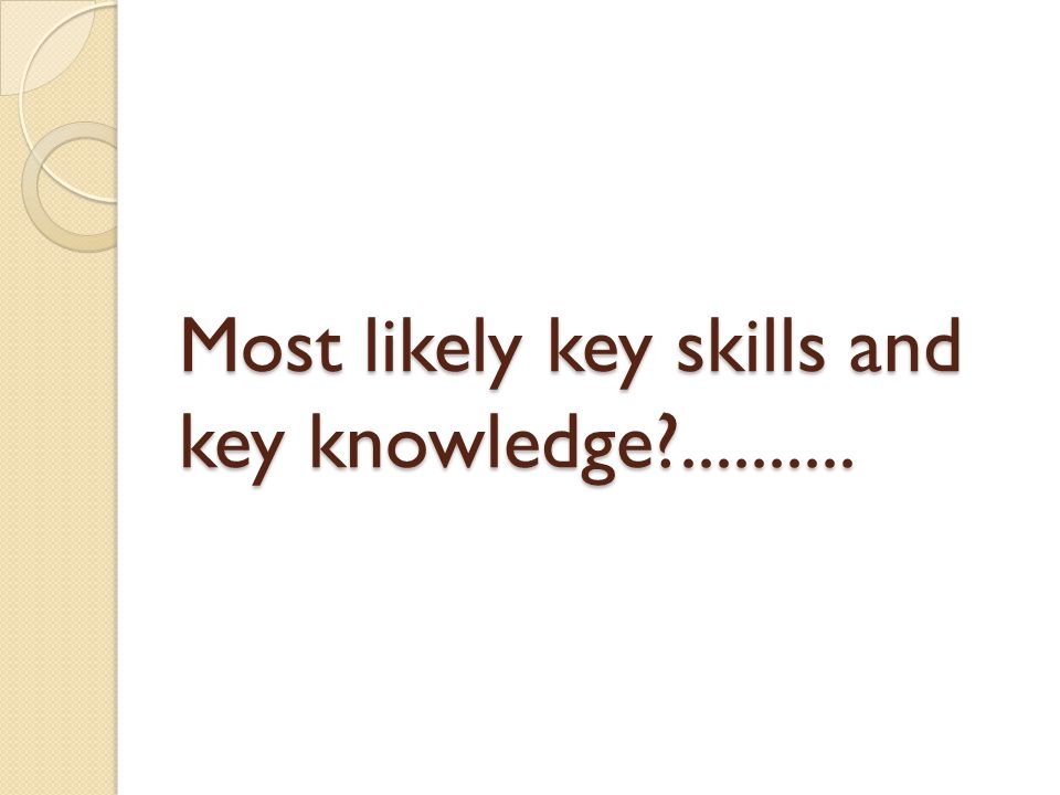 Most likely key skills and key knowledge ..........