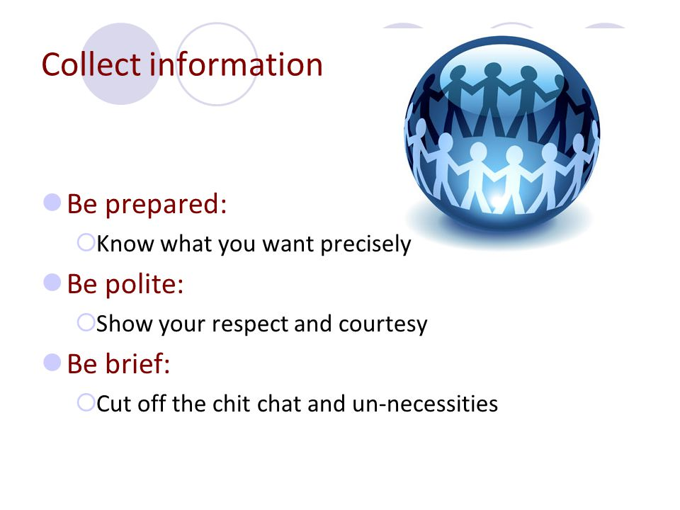 Collect information Be prepared: Be polite: Be brief:
