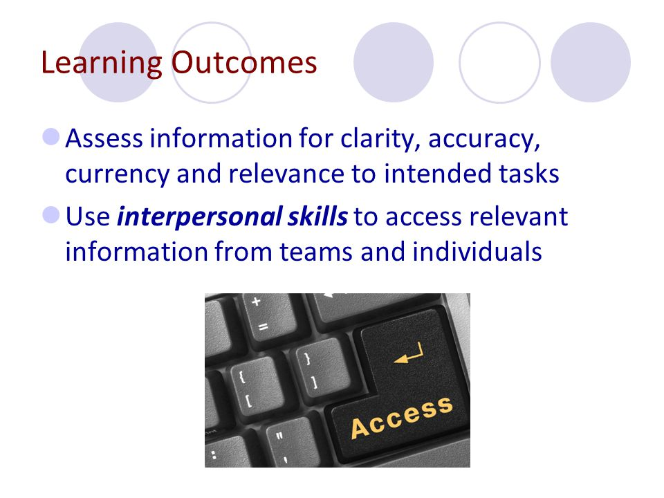 Learning Outcomes Assess information for clarity, accuracy, currency and relevance to intended tasks.