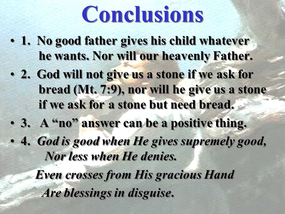 Conclusions 1. No good father gives his child whatever he wants. Nor will our heavenly Father.