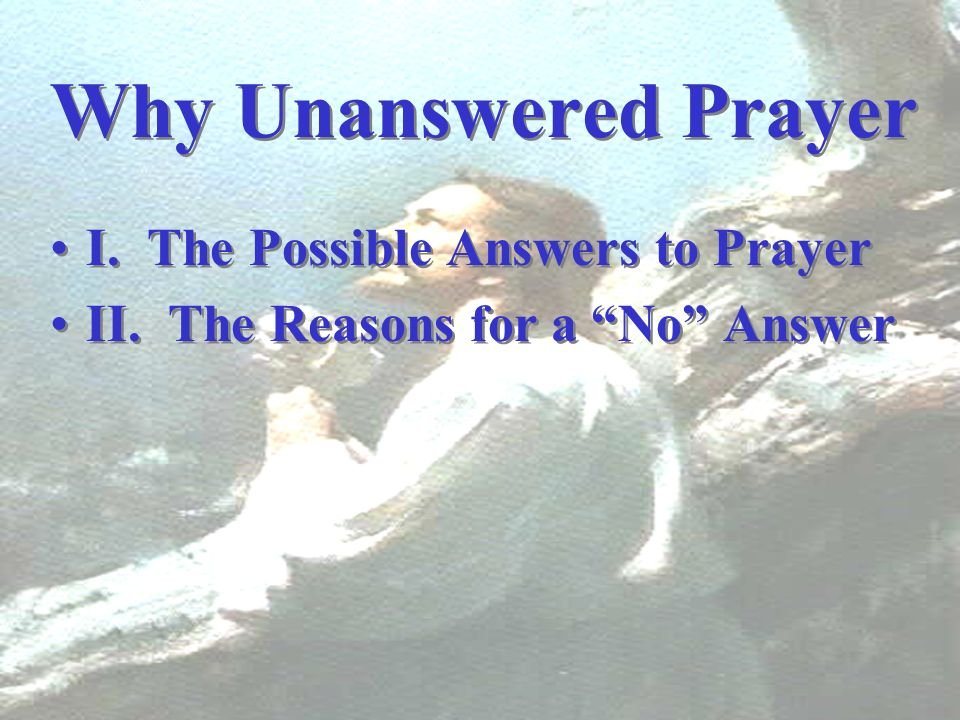 Why Unanswered Prayer I. The Possible Answers to Prayer
