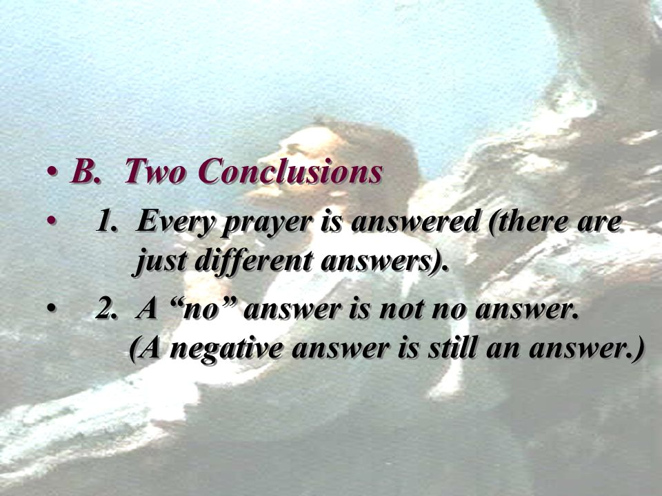 B. Two Conclusions 1. Every prayer is answered (there are just different answers).
