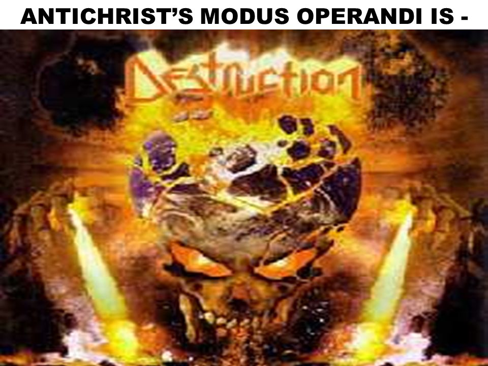 ANTICHRIST'S MODUS OPERANDI IS -