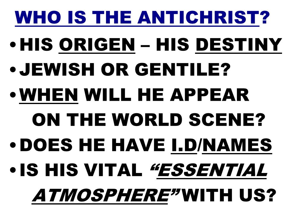 WHO IS THE ANTICHRIST HIS ORIGEN – HIS DESTINY. JEWISH OR GENTILE WHEN WILL HE APPEAR. ON THE WORLD SCENE
