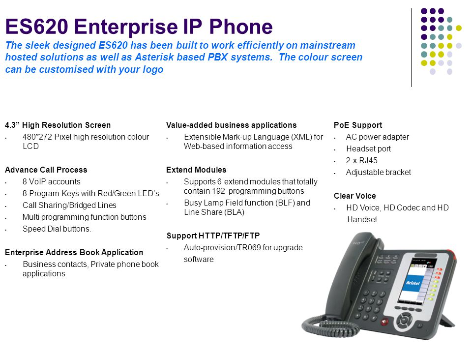 ES620 Enterprise IP Phone The sleek designed ES620 has been built to work efficiently on mainstream hosted solutions as well as Asterisk based PBX systems. The colour screen can be customised with your logo
