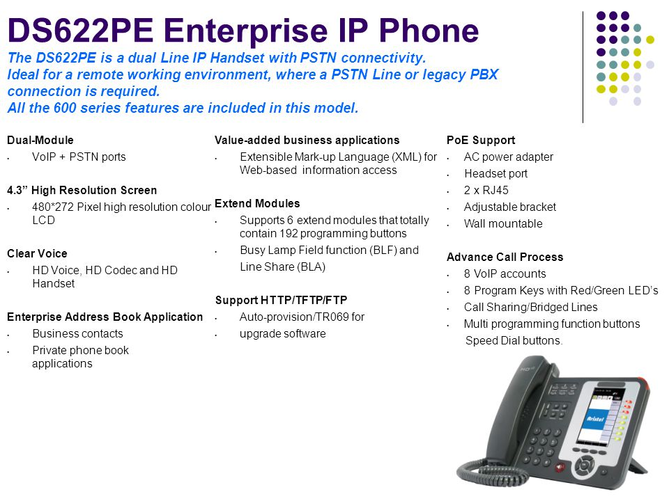 DS622PE Enterprise IP Phone The DS622PE is a dual Line IP Handset with PSTN connectivity. Ideal for a remote working environment, where a PSTN Line or legacy PBX connection is required. All the 600 series features are included in this model.