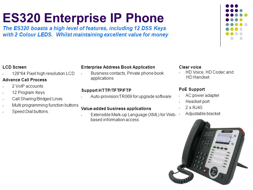 ES320 Enterprise IP Phone The ES320 boasts a high level of features, including 12 DSS Keys with 2 Colour LEDS. Whilst maintaining excellent value for money