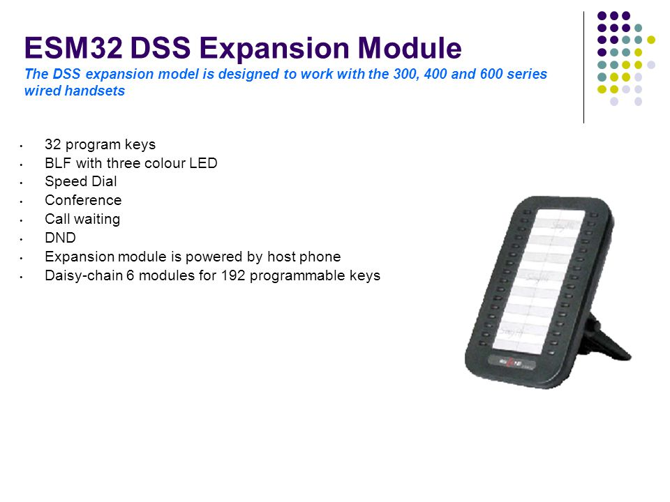ESM32 DSS Expansion Module The DSS expansion model is designed to work with the 300, 400 and 600 series wired handsets