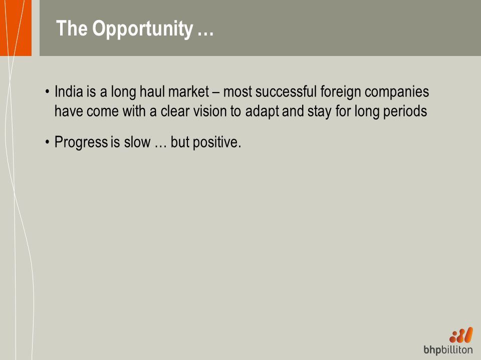 The Opportunity … India is a long haul market – most successful foreign companies have come with a clear vision to adapt and stay for long periods.