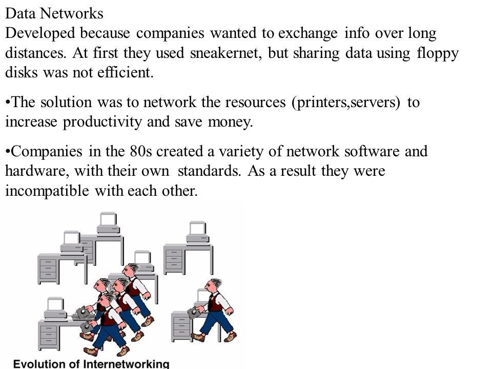 Data Networks Developed because companies wanted to exchange info over long distances. At first they used sneakernet, but sharing data using floppy disks was not efficient.