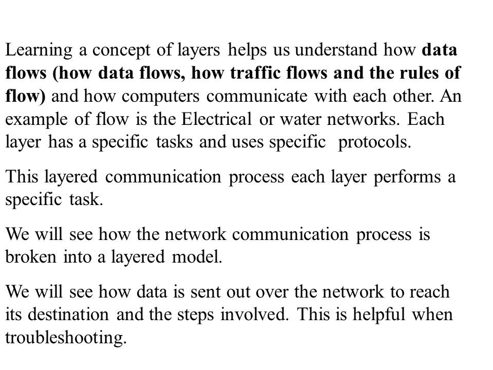 Learning a concept of layers helps us understand how data flows (how data flows, how traffic flows and the rules of flow) and how computers communicate with each other. An example of flow is the Electrical or water networks. Each layer has a specific tasks and uses specific protocols.