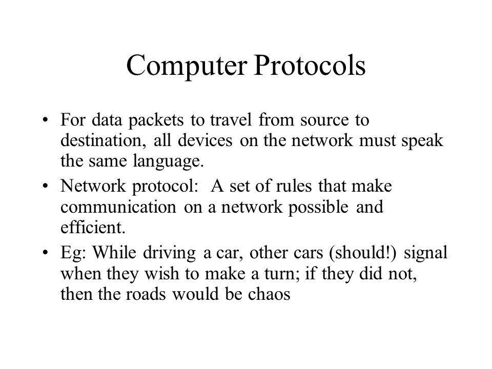 Computer Protocols For data packets to travel from source to destination, all devices on the network must speak the same language.