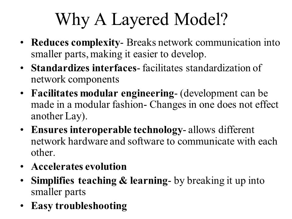 Why A Layered Model Reduces complexity- Breaks network communication into smaller parts, making it easier to develop.
