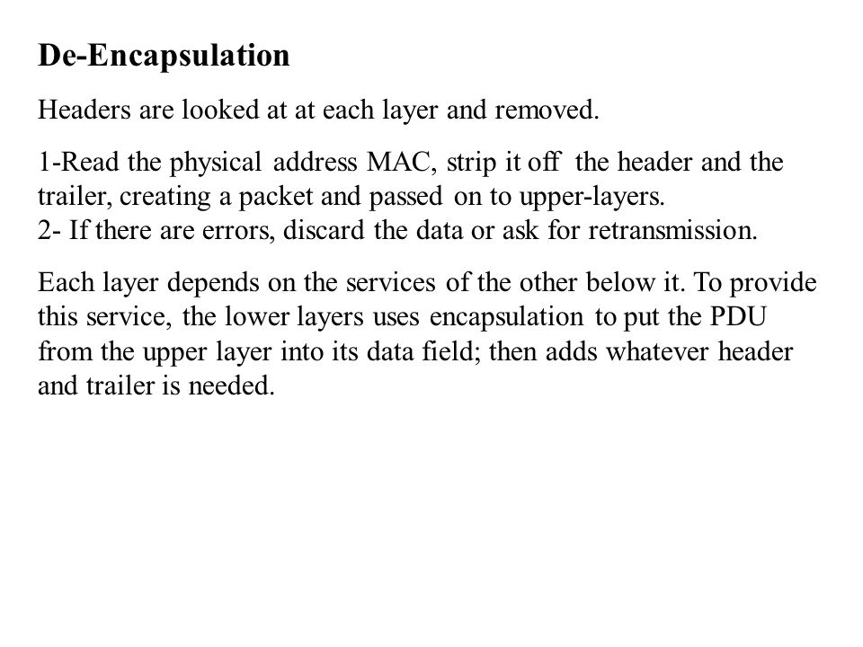 De-Encapsulation Headers are looked at at each layer and removed.