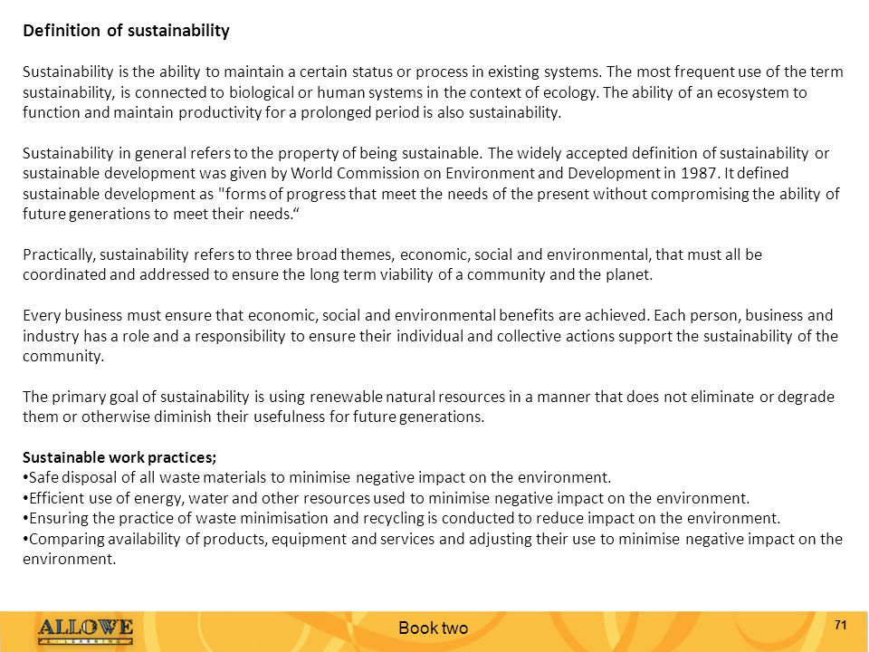 Definition of sustainability Sustainability is the ability to maintain a certain status or process in existing systems. The most frequent use of the term sustainability, is connected to biological or human systems in the context of ecology. The ability of an ecosystem to function and maintain productivity for a prolonged period is also sustainability.