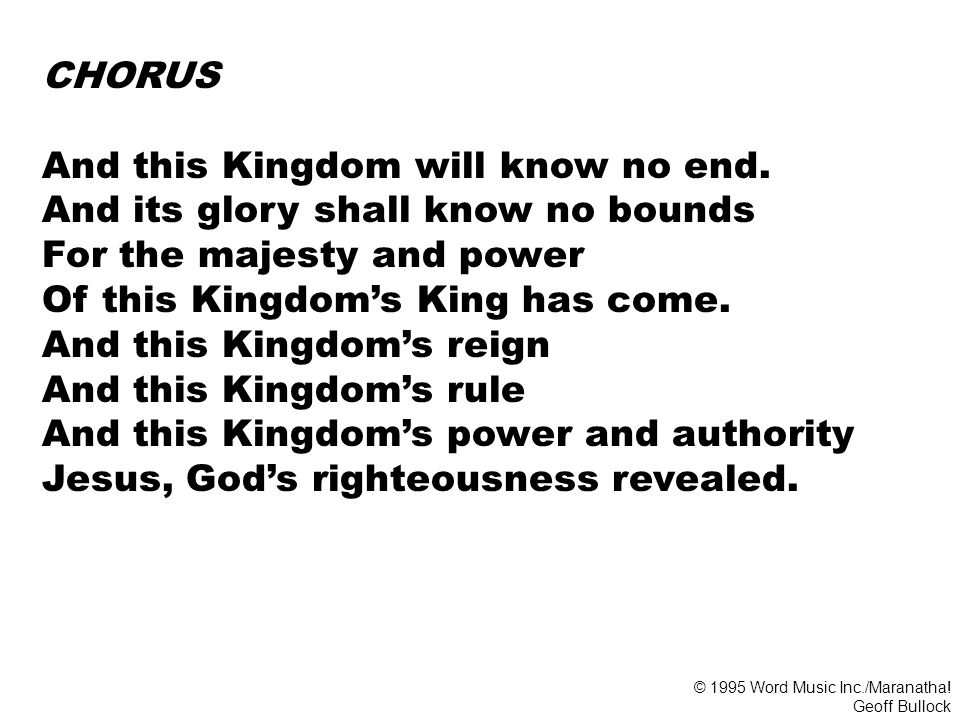 And this Kingdom will know no end. And its glory shall know no bounds