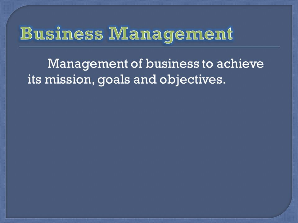 Business Management Management of business to achieve its mission, goals and objectives.