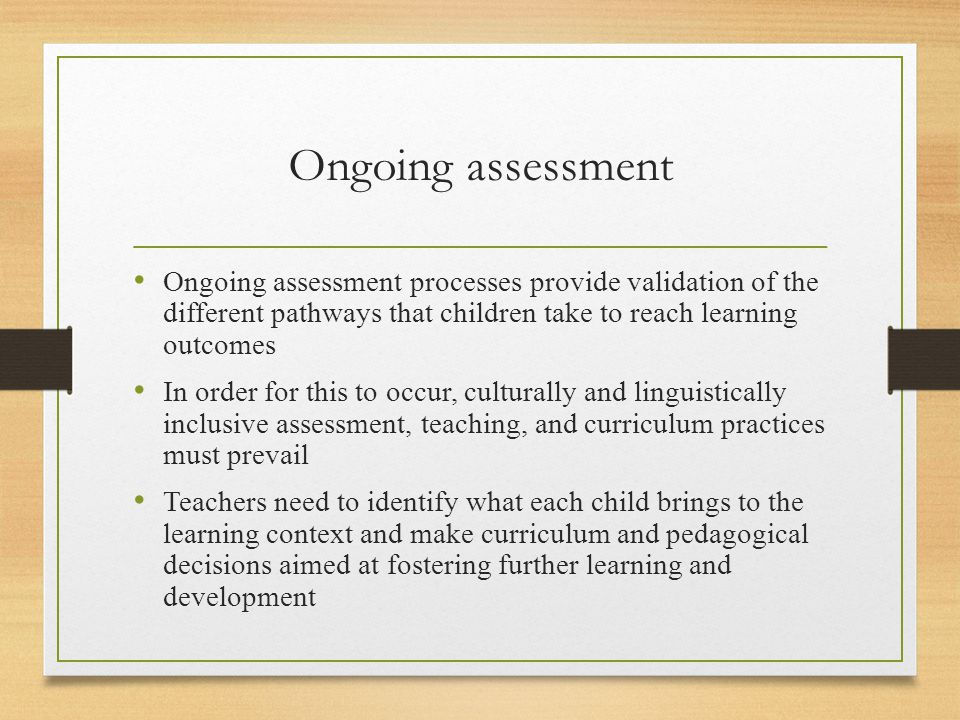 Ongoing assessment Ongoing assessment processes provide validation of the different pathways that children take to reach learning outcomes.