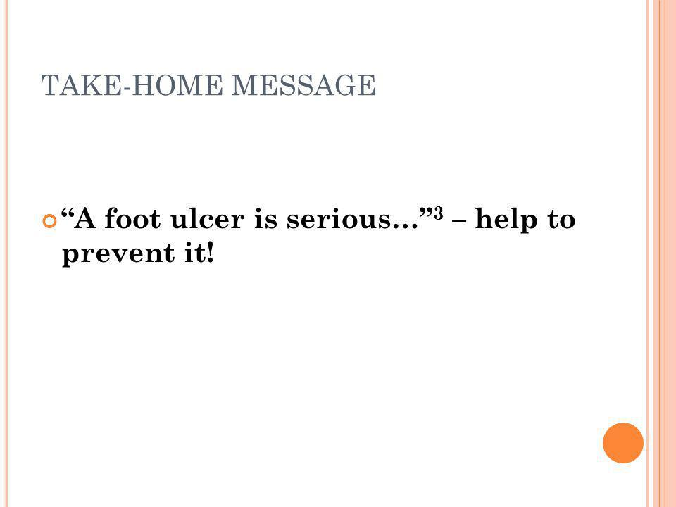 TAKE-HOME MESSAGE A foot ulcer is serious… 3 – help to prevent it!