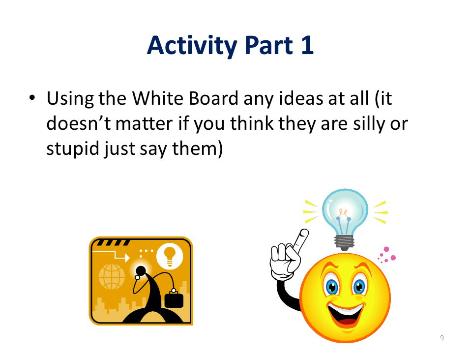 Activity Part 1 Using the White Board any ideas at all (it doesn't matter if you think they are silly or stupid just say them)