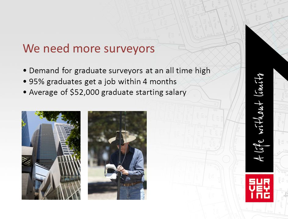 We need more surveyors • Demand for graduate surveyors at an all time high. • 95% graduates get a job within 4 months.