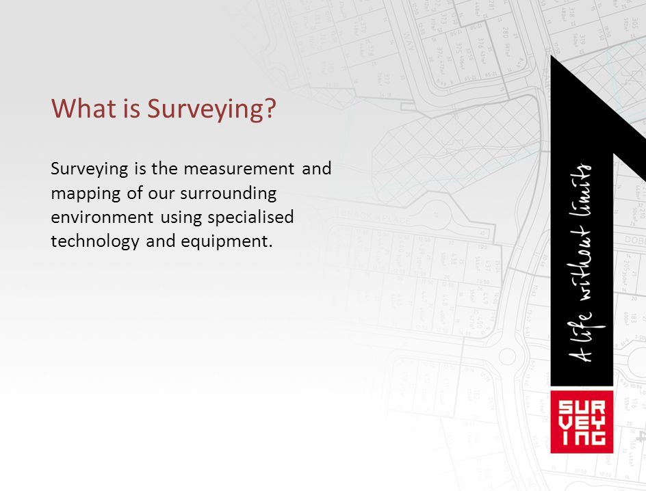 What is Surveying Surveying is the measurement and mapping of our surrounding environment using specialised technology and equipment.