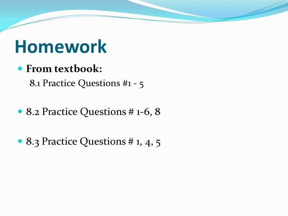 Homework From textbook: 8.2 Practice Questions # 1-6, 8